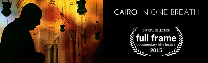 CAIRO IN ONE BREATH – World Premiere at Full Frame Documentary Film Festival